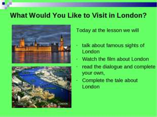 What Would You Like to Visit in London? Today at the lesson we will talk abou