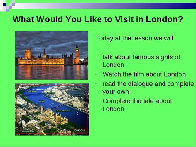 What Would You Like to Visit in London? Today at the lesson we will talk abou...