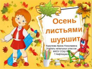 Осень листьями шуршит Королева Ирина Николаевна Учитель начальных классов МКО