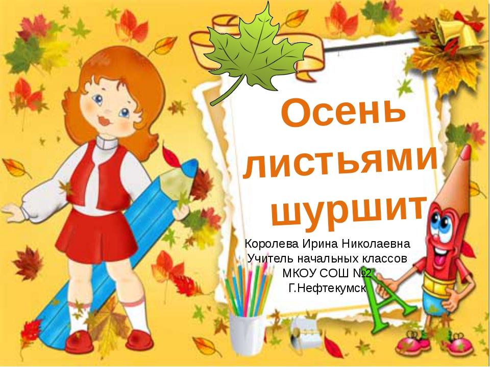 Осень листьями шуршит Королева Ирина Николаевна Учитель начальных классов МКО...