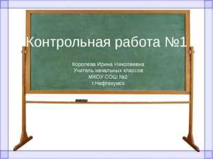 Контрольная работа №1 Королева Ирина Николаевна Учитель начальных классов МКО