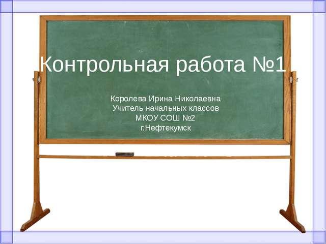 Контрольная работа №1 Королева Ирина Николаевна Учитель начальных классов МКО...