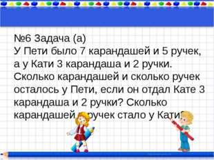 №6 Задача (а) У Пети было 7 карандашей и 5 ручек, а у Кати 3 карандаша и 2 ру