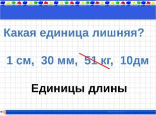 Какая единица лишняя? 1 см, 30 мм, 51 кг, 10дм Единицы длины
