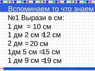 Вспоминаем то что знаем №1 Вырази в см: 1 дм = 1 дм 2 см = 2 дм = 1дм 5 см =