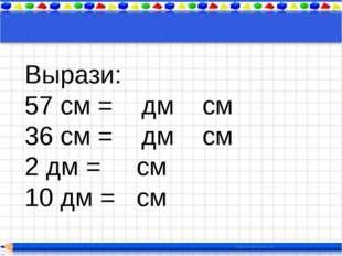 Вырази: 57 см = дм см 36 см = дм см 2 дм = см 10 дм = см