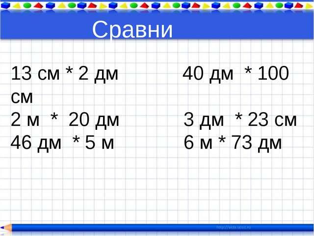 Сравни 13 см * 2 дм 40 дм * 100 см 2 м * 20 дм 3 дм * 23 см 46 дм * 5 м 6 м *...