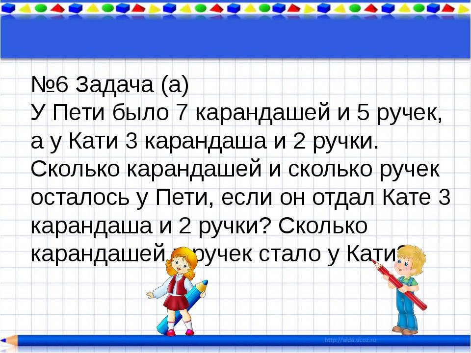 №6 Задача (а) У Пети было 7 карандашей и 5 ручек, а у Кати 3 карандаша и 2 ру...
