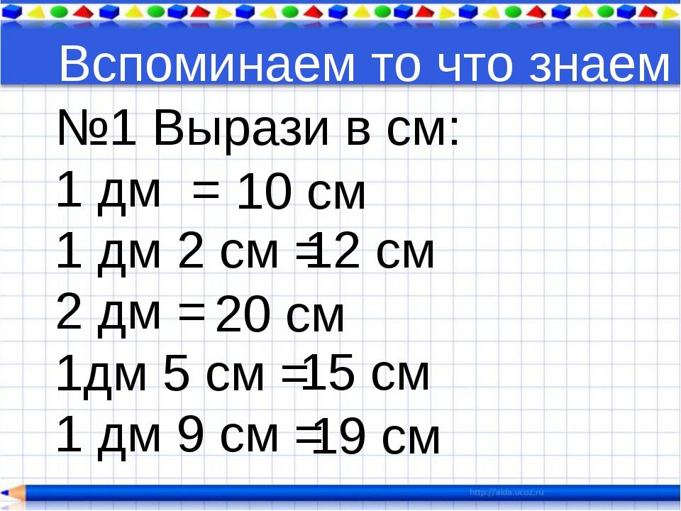 Вспоминаем то что знаем №1 Вырази в см: 1 дм = 1 дм 2 см = 2 дм = 1дм 5 см =...