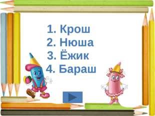 1. Крош 2. Нюша 3. Ёжик 4. Бараш