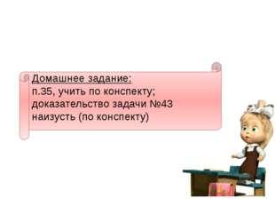 Домашнее задание: п.35, учить по конспекту; доказательство задачи №43 наизуст