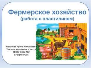 Фермерское хозяйство (работа с пластилином) Королева Ирина Николаевна Учител