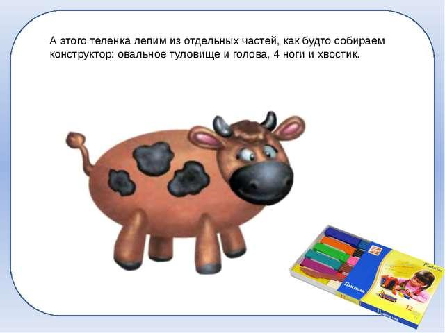 А этого теленка лепим из отдельных частей, как будто собираем конструктор: о...
