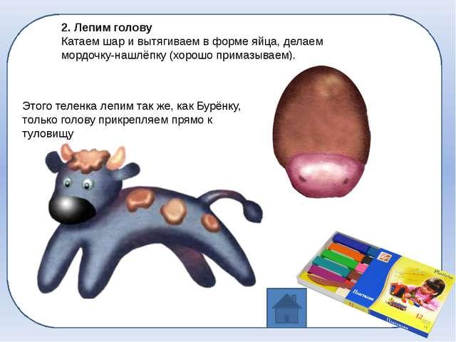 2. Лепим голову Катаем шар и вытягиваем в форме яйца, делаем мордочку-нашлёп...