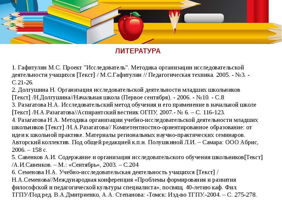 """ЛИТЕРАТУРА 1. Гафитулин М.С. Проект """"Исследователь"""". Методика организации исс..."""