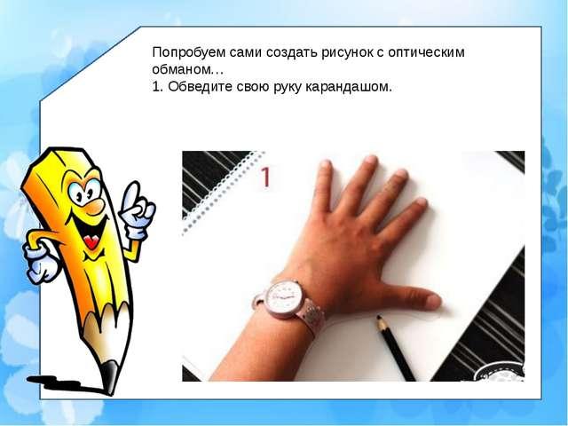 Попробуем сами создать рисунок с оптическим обманом… 1. Обведите свою руку к...
