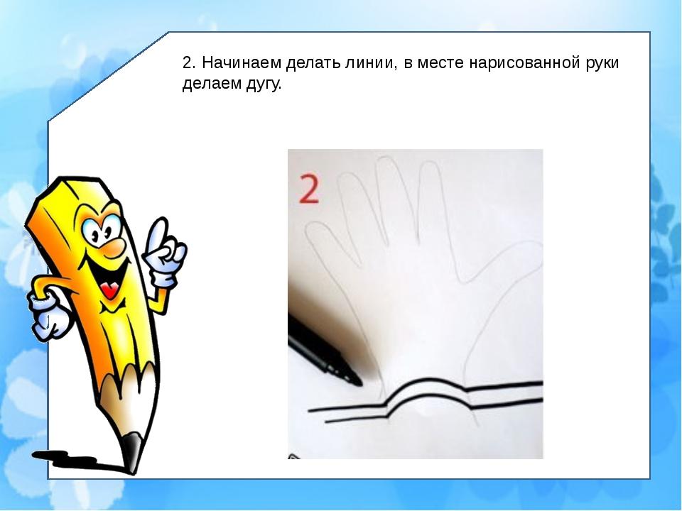 2. Начинаем делать линии, в месте нарисованной руки делаем дугу.