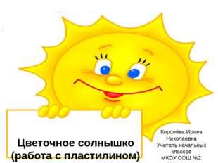 Цветочное солнышко (работа с пластилином) Королёва Ирина Николаевна Учитель н