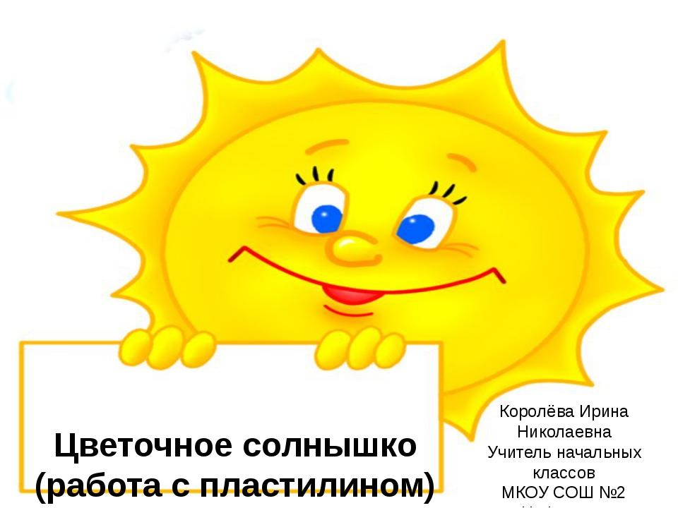 Цветочное солнышко (работа с пластилином) Королёва Ирина Николаевна Учитель н...