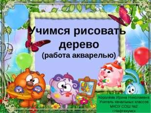 Учимся рисовать дерево (работа акварелью) Королёва Ирина Николаевна Учитель н