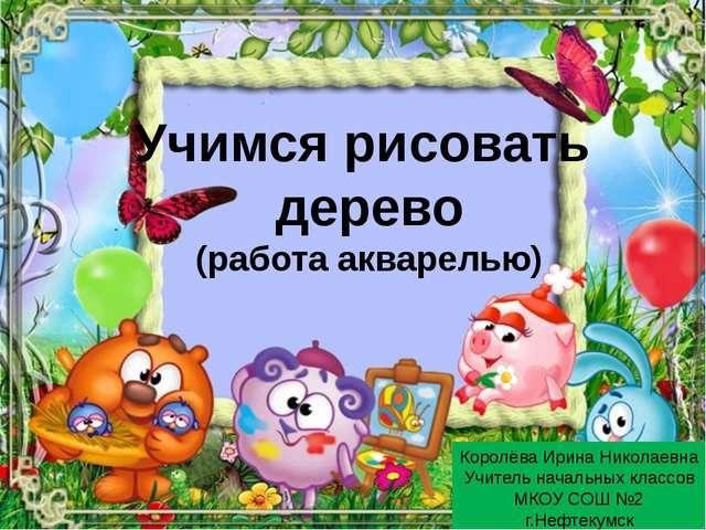 Учимся рисовать дерево (работа акварелью) Королёва Ирина Николаевна Учитель н...