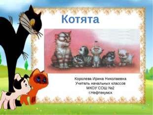 Котята Королева Ирина Николаевна Учитель начальных классов МКОУ СОШ №2 г.Нефт