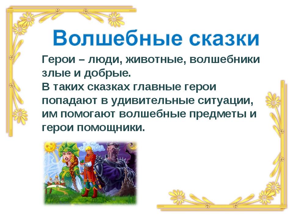 Герои – люди, животные, волшебники злые и добрые. В таких сказках главные гер...