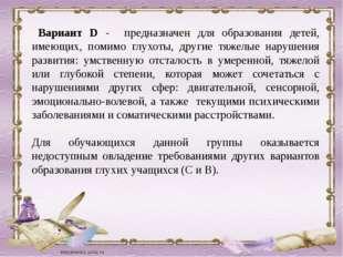 Вариант D - предназначен для образования детей, имеющих, помимо глухоты, дру