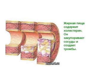 Жирная пища содержит холестерин. Он закупоривает сосуды и создает тромбы.
