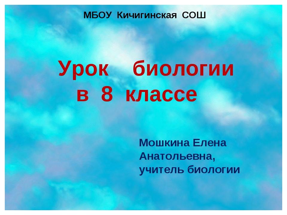 Урок биологии в 8 классе Мошкина Елена Анатольевна, учитель биологии МБОУ Кич...
