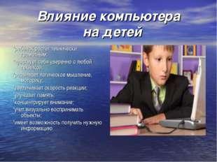 Влияние компьютера на детей *ребёнок растёт технически грамотным; *чувствует
