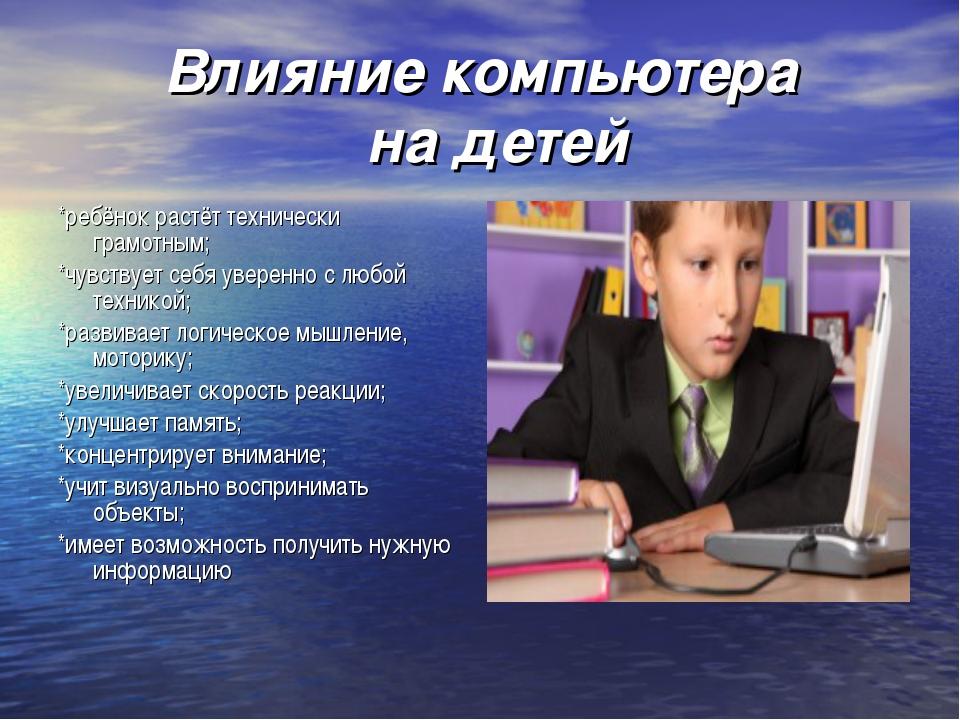 Влияние компьютера на детей *ребёнок растёт технически грамотным; *чувствует...