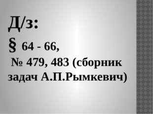 Д/з: § 64 - 66, № 479, 483 (сборник задач А.П.Рымкевич)