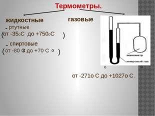 Термометры. - - жидкостные ртутные от -35оС до +750оС ( ) спиртовые от -80 С
