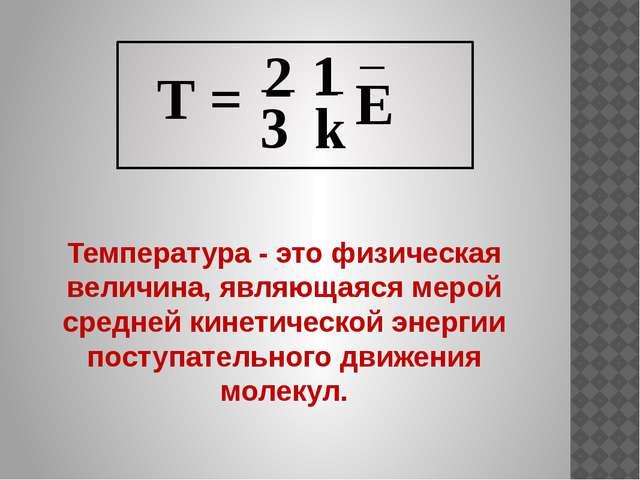 Температура - это физическая величина, являющаяся мерой средней кинетической...