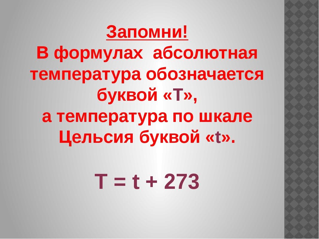 Запомни! В формулах абсолютная температура обозначается буквой «Т», а темпера...