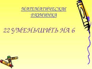 МАТЕМАТИЧЕСКАЯ РАЗМИНКА 22 УМЕНЬШИТЬ НА 6