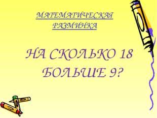 МАТЕМАТИЧЕСКАЯ РАЗМИНКА НА СКОЛЬКО 18 БОЛЬШЕ 9?