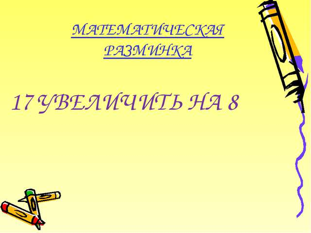 МАТЕМАТИЧЕСКАЯ РАЗМИНКА 17 УВЕЛИЧИТЬ НА 8