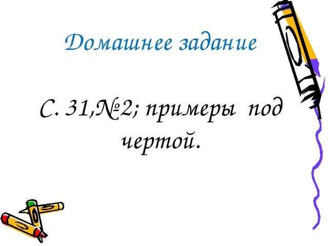 Домашнее задание С. 31,№ 2; примеры под чертой.