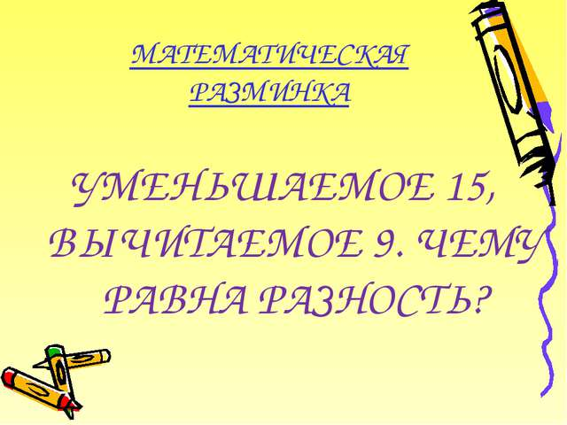 МАТЕМАТИЧЕСКАЯ РАЗМИНКА УМЕНЬШАЕМОЕ 15, ВЫЧИТАЕМОЕ 9. ЧЕМУ РАВНА РАЗНОСТЬ?