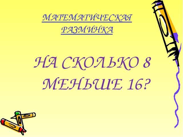 МАТЕМАТИЧЕСКАЯ РАЗМИНКА НА СКОЛЬКО 8 МЕНЬШЕ 16?