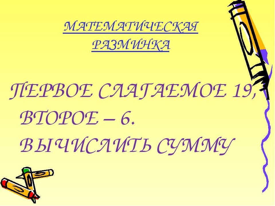 МАТЕМАТИЧЕСКАЯ РАЗМИНКА ПЕРВОЕ СЛАГАЕМОЕ 19, ВТОРОЕ – 6. ВЫЧИСЛИТЬ СУММУ