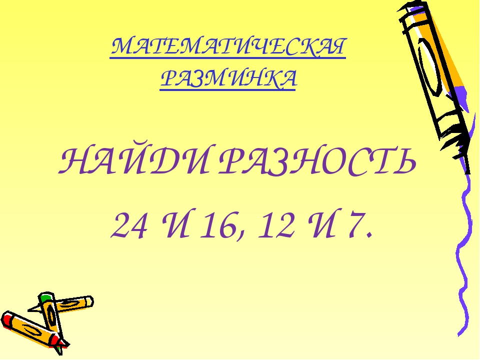 МАТЕМАТИЧЕСКАЯ РАЗМИНКА НАЙДИ РАЗНОСТЬ 24 И 16, 12 И 7.