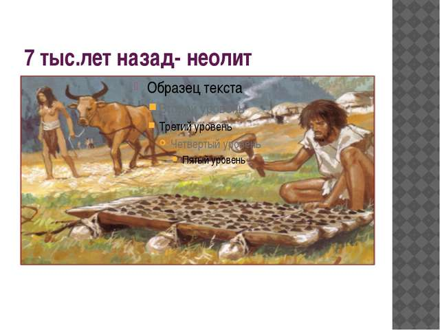 7 тыс.лет назад- неолит