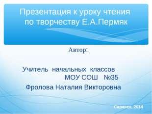 Презентация к уроку чтения по творчеству Е.А.Пермяк Автор: Учитель начальных