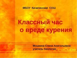 Классный час о вреде курения МБОУ Кичигинская СОШ Мошкина Елена Анатольевна у