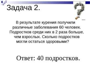 Задача 2. В результате курения получили различные заболевания 60 человек. Под