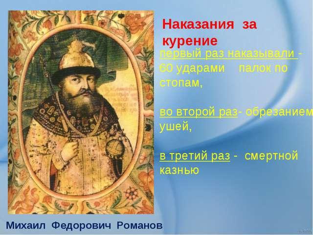 Михаил Федорович Романов первый раз наказывали - 60 ударами палок по стопам,...