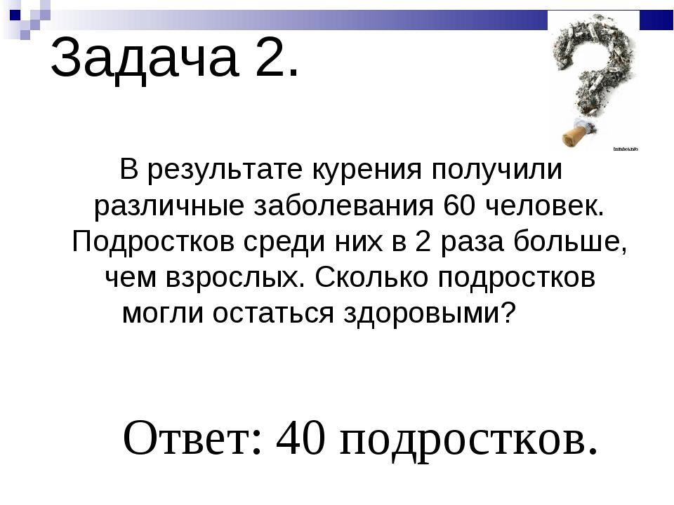 Задача 2. В результате курения получили различные заболевания 60 человек. Под...
